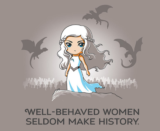 Well-Behaved Women Seldom Make History Daenerys Targaryen Game of Thrones T-Shirt